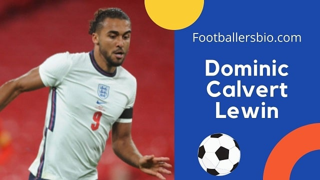 Dominic Calvert Lewin height, age, wife, family, biography etc.